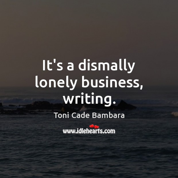 It's a dismally lonely business, writing. Toni Cade Bambara Picture Quote