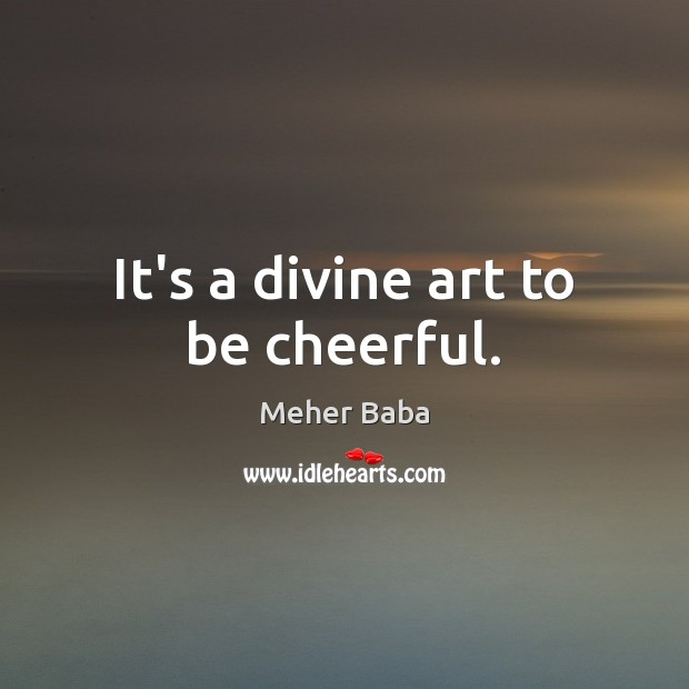 It's a divine art to be cheerful. Meher Baba Picture Quote