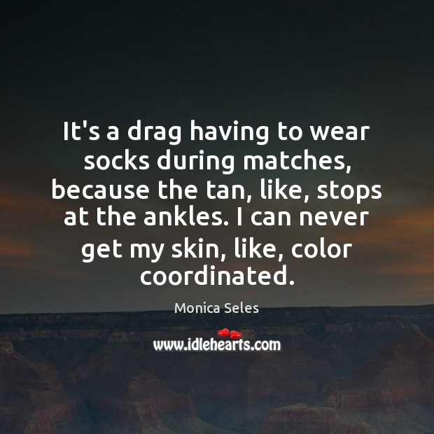 It's a drag having to wear socks during matches, because the tan, Image