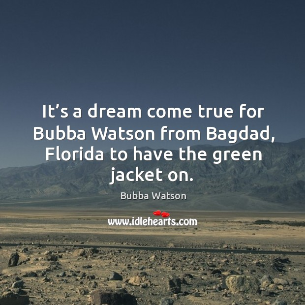 It's a dream come true for bubba watson from bagdad, florida to have the green jacket on. Image