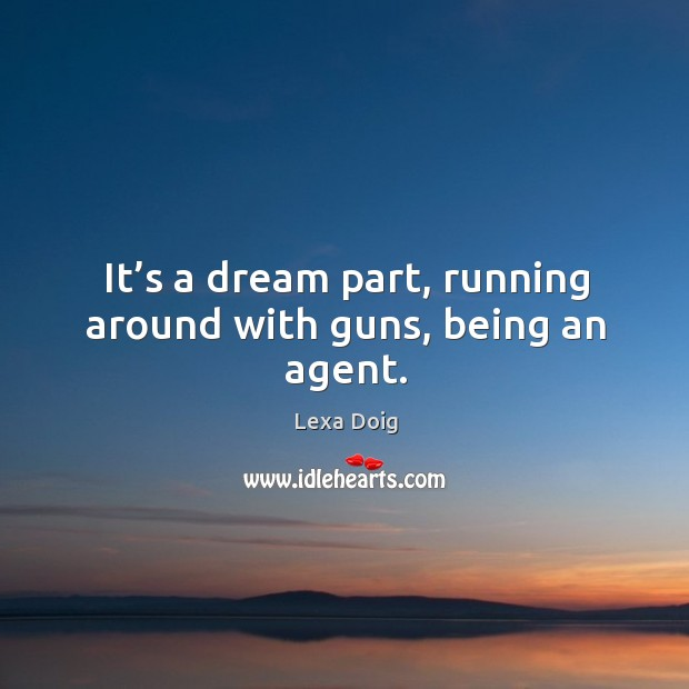 It's a dream part, running around with guns, being an agent. Lexa Doig Picture Quote