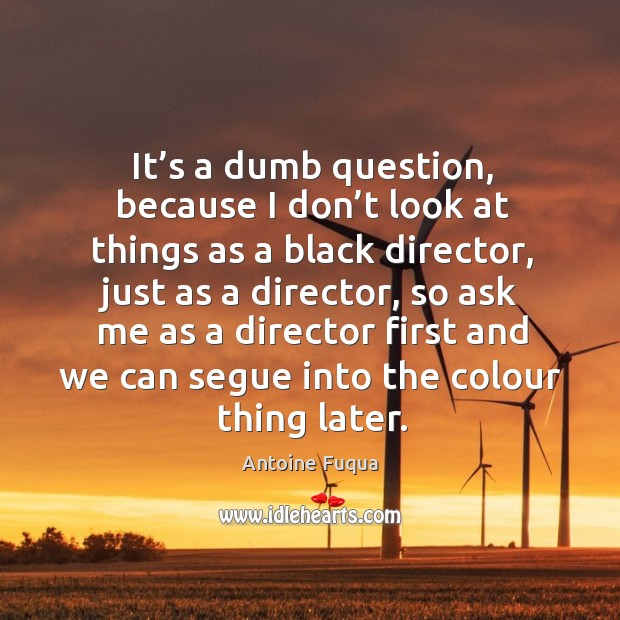 It's a dumb question, because I don't look at things as a black director, just as a director Image