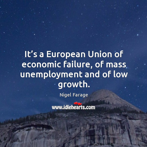 It's a european union of economic failure, of mass unemployment and of low growth. Image