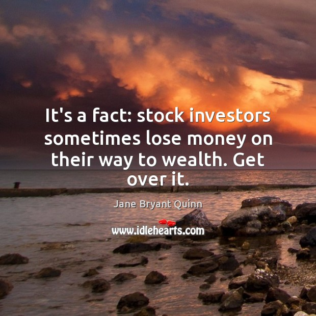 It's a fact: stock investors sometimes lose money on their way to wealth. Get over it. Image