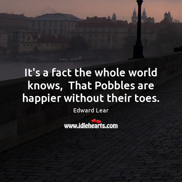 It's a fact the whole world knows,  That Pobbles are happier without their toes. Image
