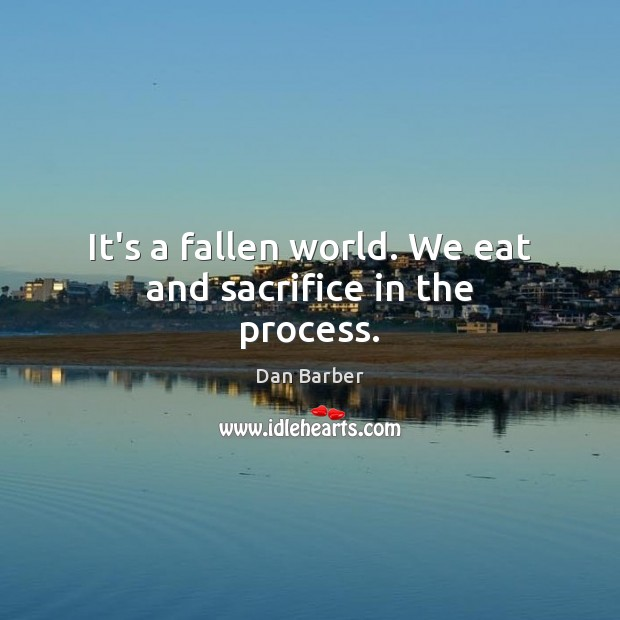 Image, It's a fallen world. We eat and sacrifice in the process.