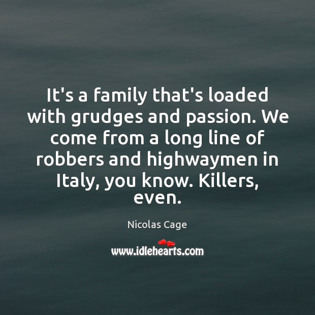 It's a family that's loaded with grudges and passion. We come from Nicolas Cage Picture Quote