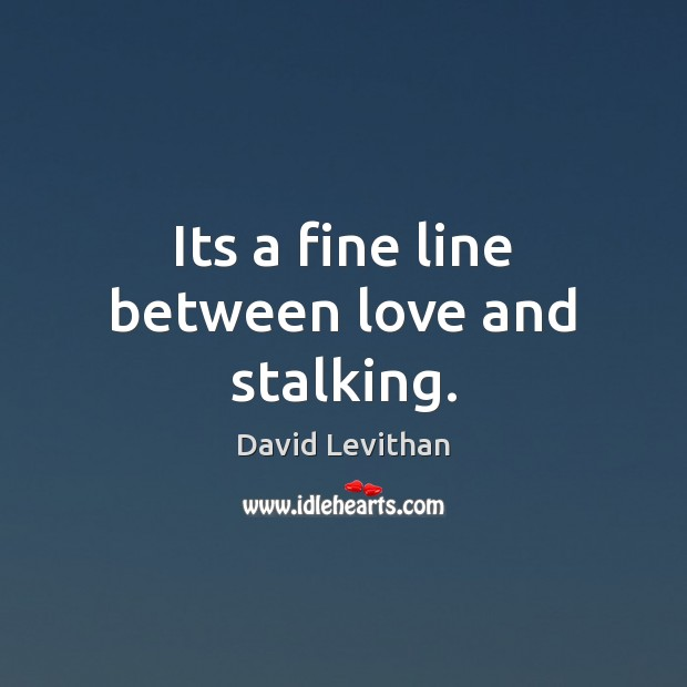 Its a fine line between love and stalking. Image