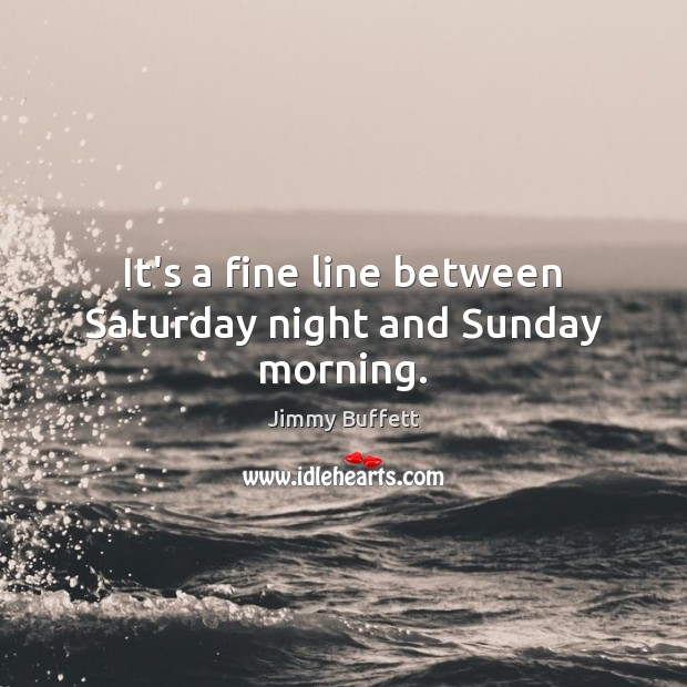 It's a fine line between Saturday night and Sunday morning. Jimmy Buffett Picture Quote