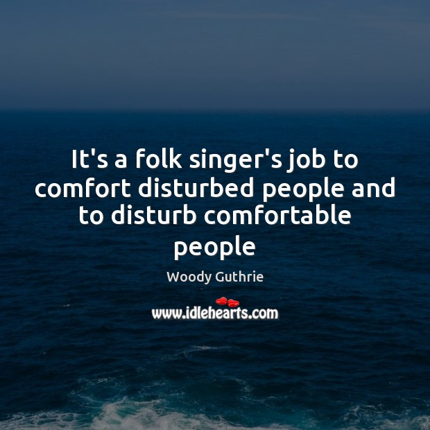 It's a folk singer's job to comfort disturbed people and to disturb comfortable people Image
