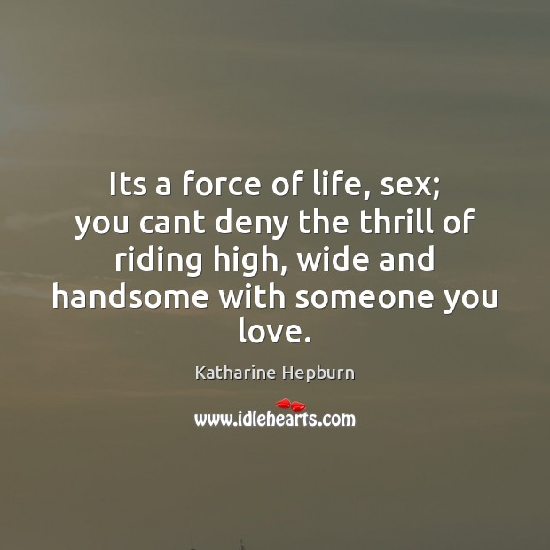 Its a force of life, sex; you cant deny the thrill of Katharine Hepburn Picture Quote