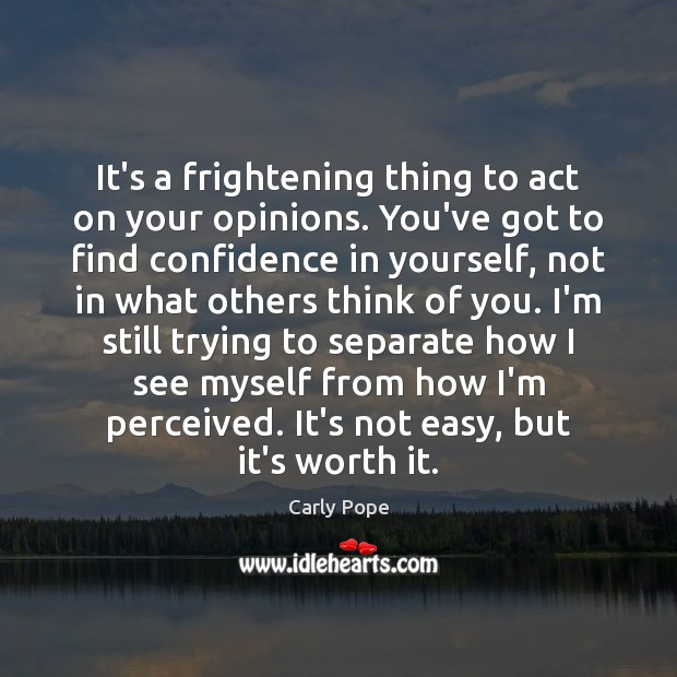 It's a frightening thing to act on your opinions. You've got to Image