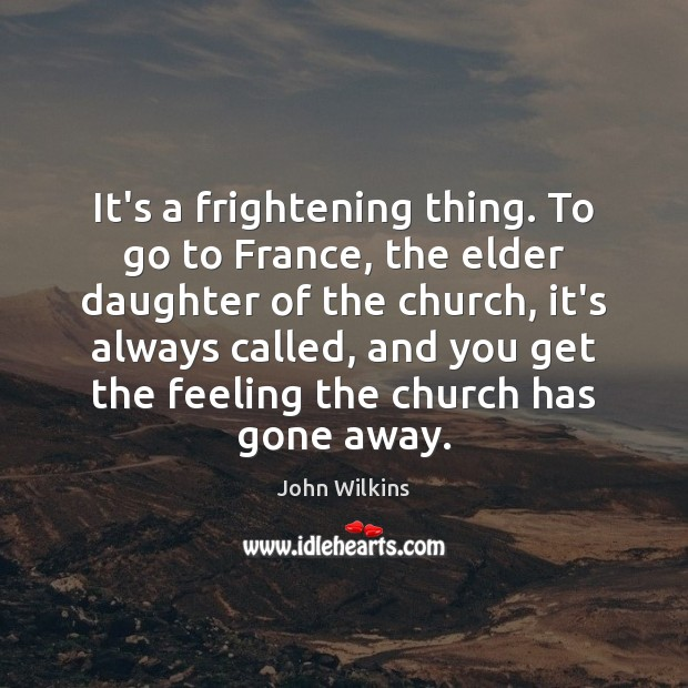 It's a frightening thing. To go to France, the elder daughter of John Wilkins Picture Quote