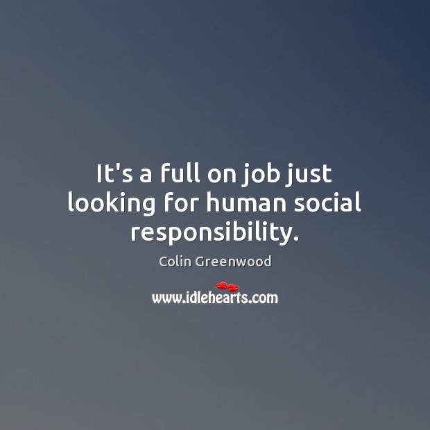 It's a full on job just looking for human social responsibility. Social Responsibility Quotes Image