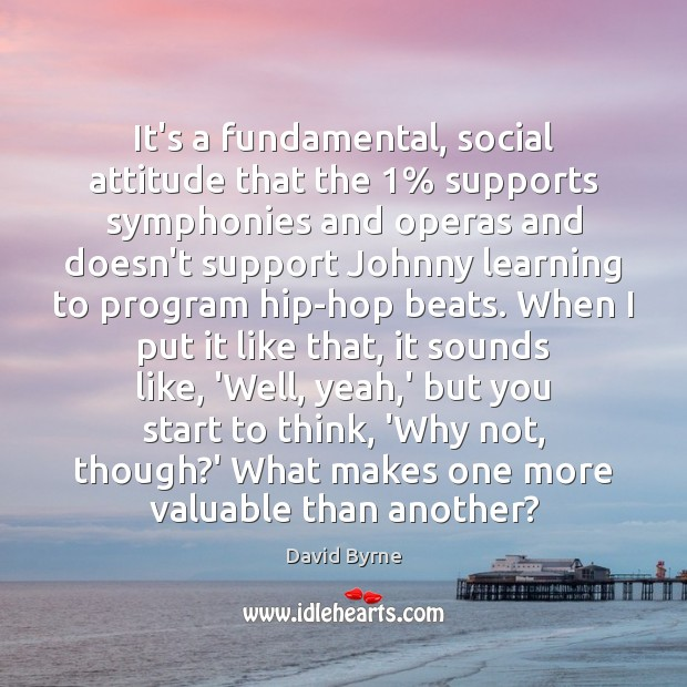 It's a fundamental, social attitude that the 1% supports symphonies and operas and David Byrne Picture Quote
