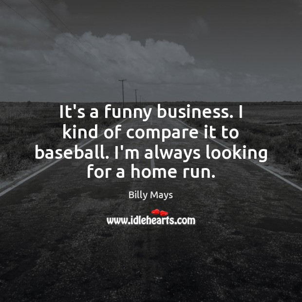 It's a funny business. I kind of compare it to baseball. I'm Image