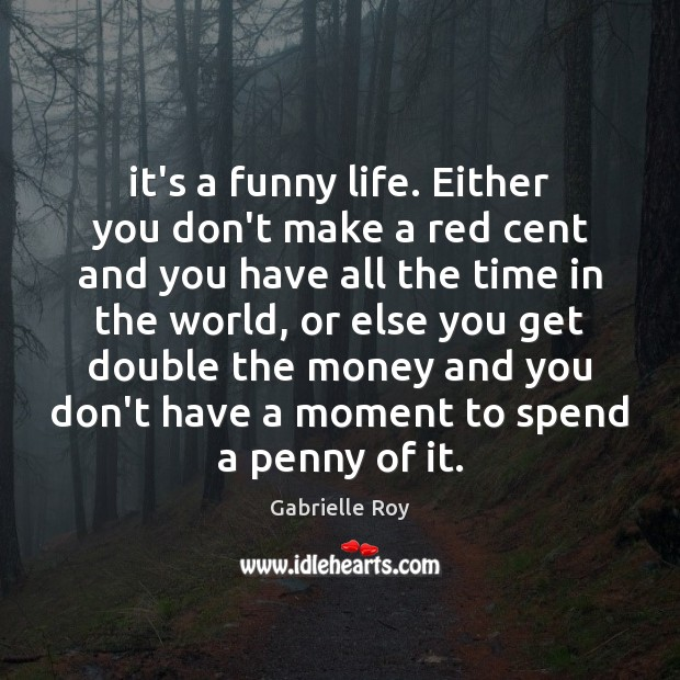 It's a funny life. Either you don't make a red cent and Image