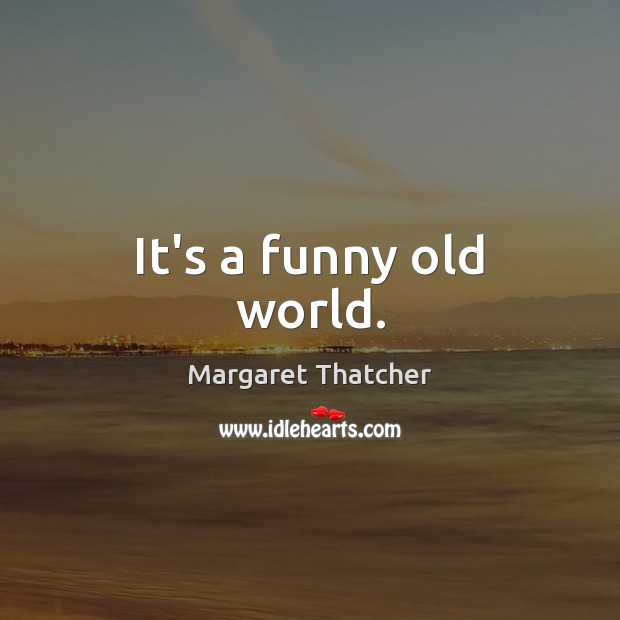 It's a funny old world. Margaret Thatcher Picture Quote