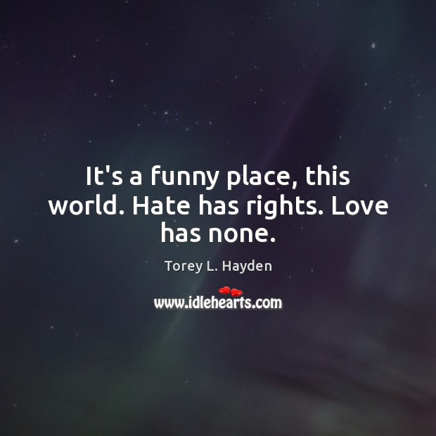 It's a funny place, this world. Hate has rights. Love has none. Image