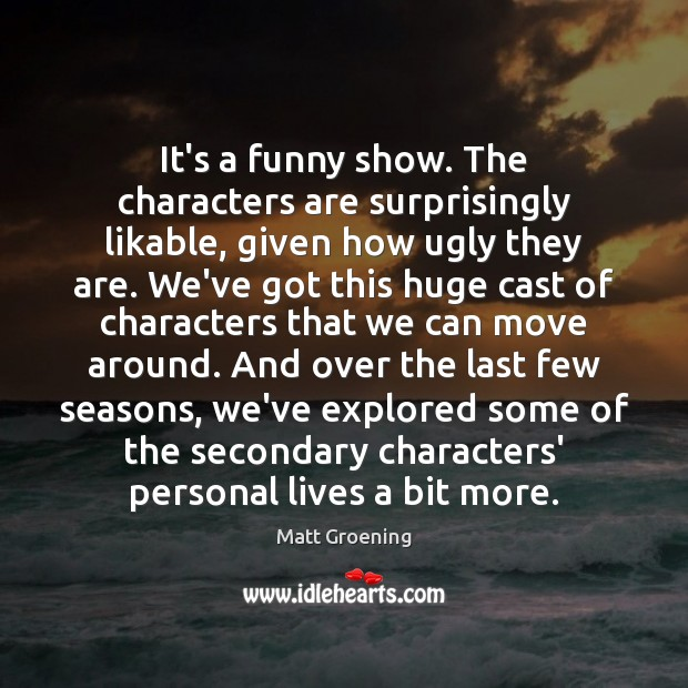 It's a funny show. The characters are surprisingly likable, given how ugly Matt Groening Picture Quote