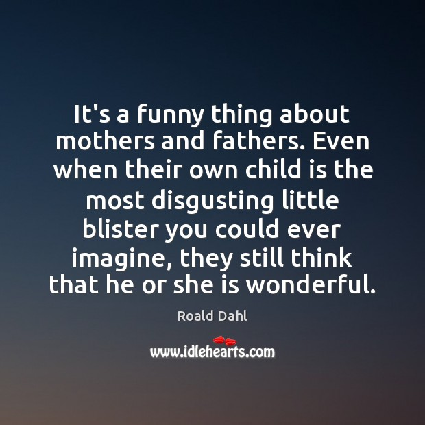 It's a funny thing about mothers and fathers. Even when their own Image
