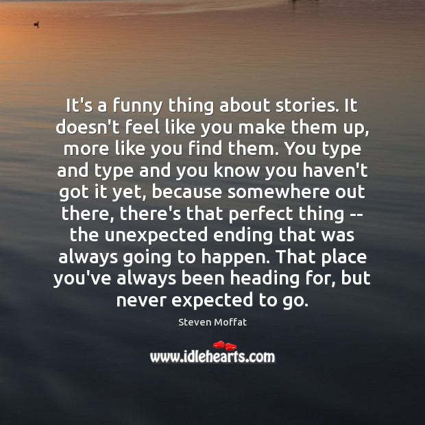 It's a funny thing about stories. It doesn't feel like you make Steven Moffat Picture Quote