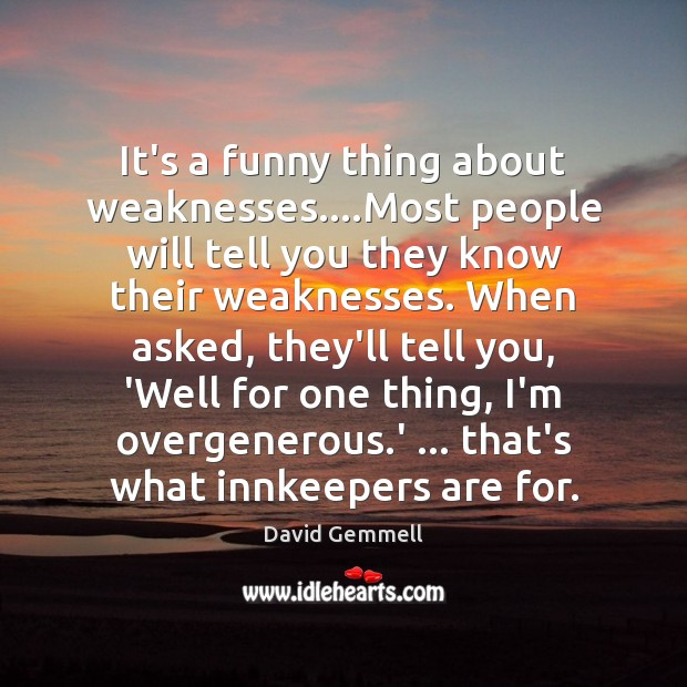 It's a funny thing about weaknesses….Most people will tell you they David Gemmell Picture Quote