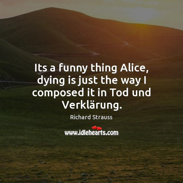Image, Its a funny thing Alice, dying is just the way I composed it in Tod und Verklärung.