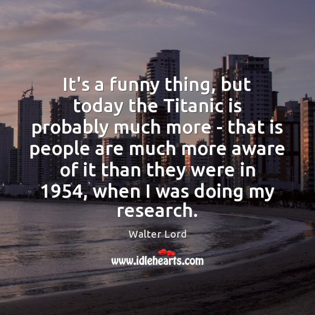 It's a funny thing, but today the Titanic is probably much more Image