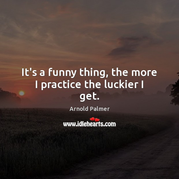 Image, It's a funny thing, the more I practice the luckier I get.