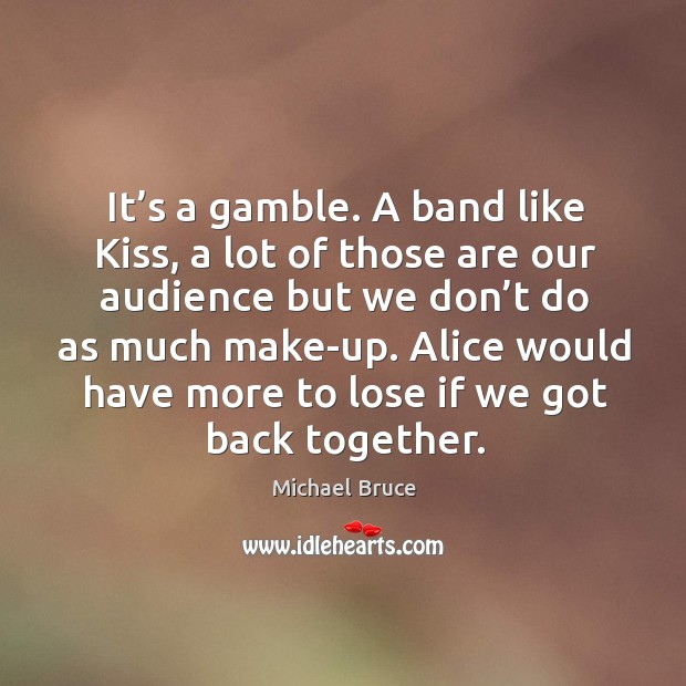 It's a gamble. A band like kiss, a lot of those are our audience but we don't do as much make-up. Image