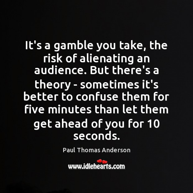 It's a gamble you take, the risk of alienating an audience. But Paul Thomas Anderson Picture Quote