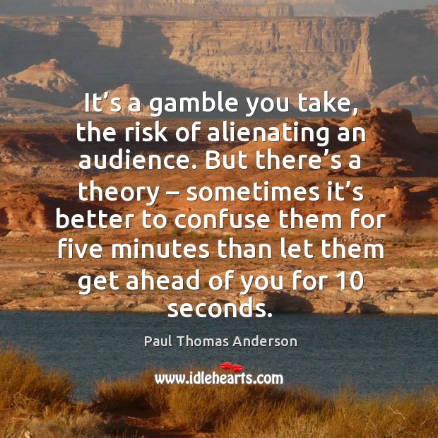 It's a gamble you take, the risk of alienating an audience. Paul Thomas Anderson Picture Quote