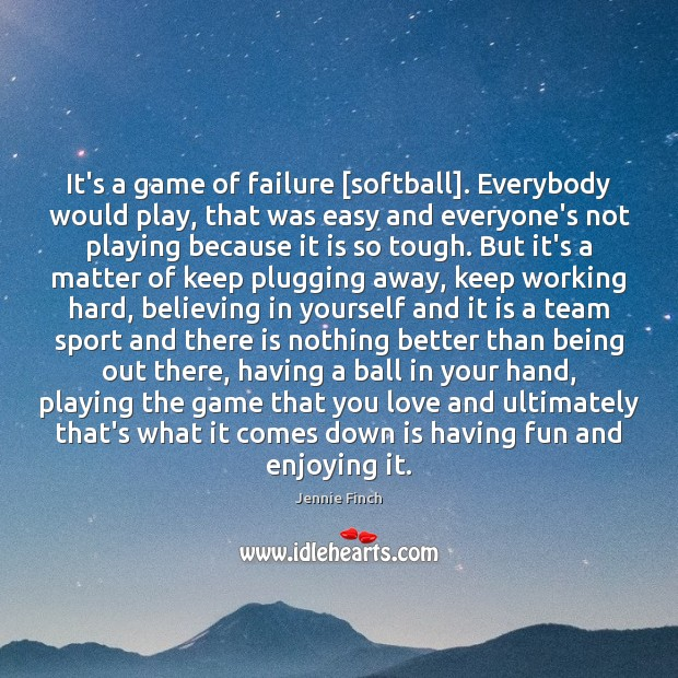 It's a game of failure [softball]. Everybody would play, that was easy Jennie Finch Picture Quote