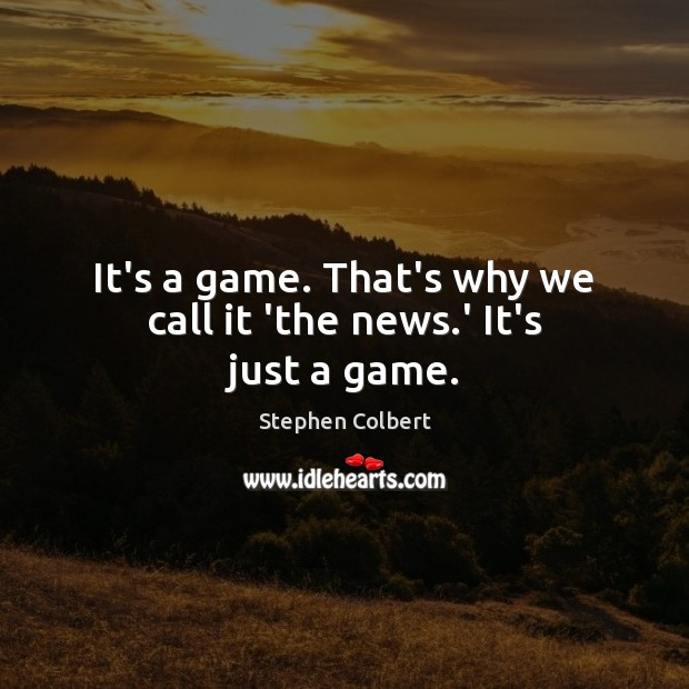 It's a game. That's why we call it 'the news.' It's just a game. Stephen Colbert Picture Quote