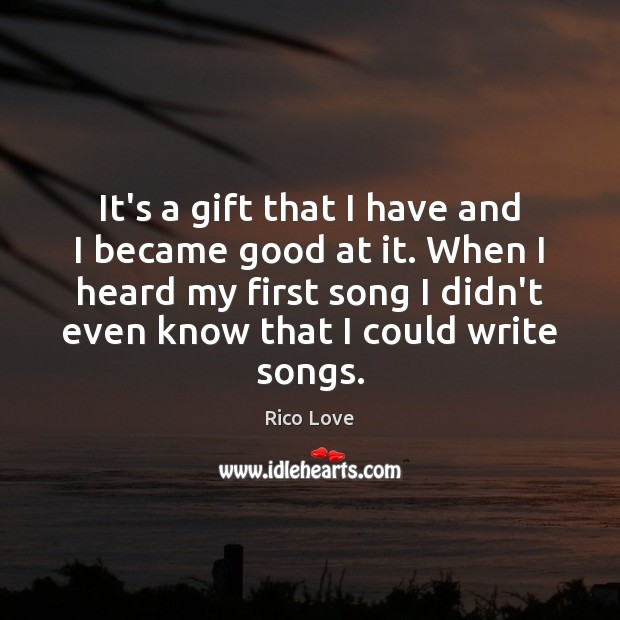 It's a gift that I have and I became good at it. Rico Love Picture Quote