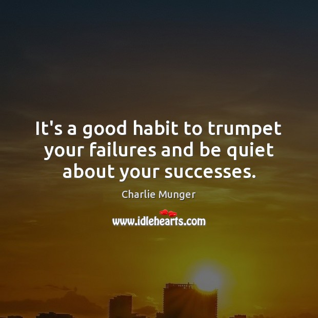 Image, It's a good habit to trumpet your failures and be quiet about your successes.