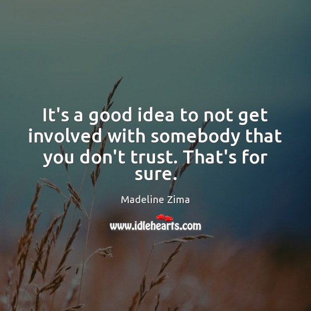 It's a good idea to not get involved with somebody that you don't trust. That's for sure. Don't Trust Quotes Image