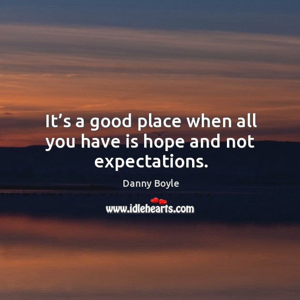 It's a good place when all you have is hope and not expectations. Image