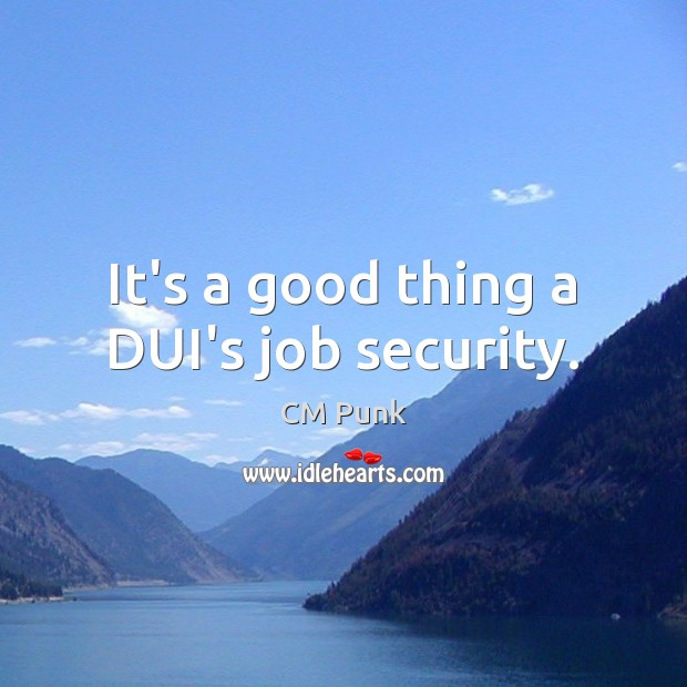 It's a good thing a DUI's job security. Image