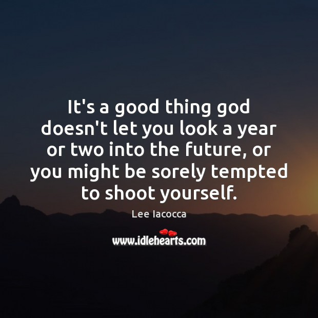 It's a good thing God doesn't let you look a year or Lee Iacocca Picture Quote