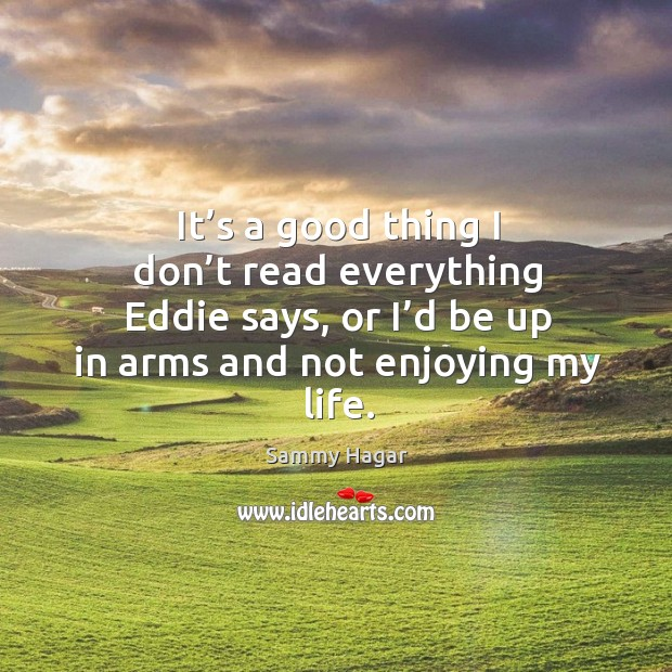 It's a good thing I don't read everything eddie says, or I'd be up in arms and not enjoying my life. Sammy Hagar Picture Quote