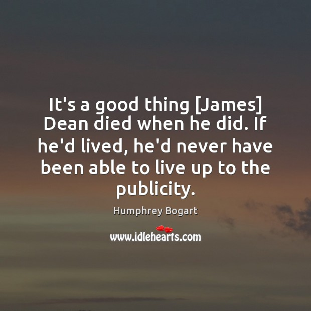 It's a good thing [James] Dean died when he did. If he'd Humphrey Bogart Picture Quote