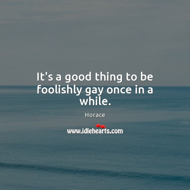 It's a good thing to be foolishly gay once in a while. Image