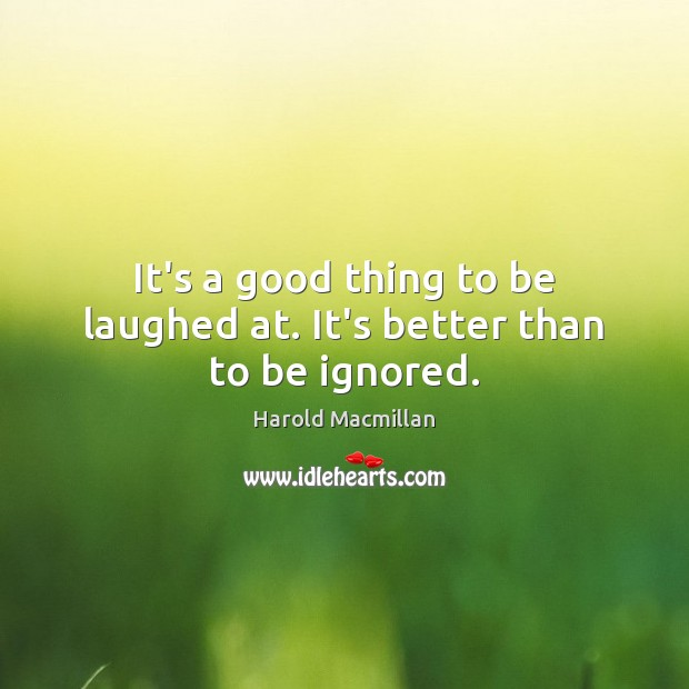 It's a good thing to be laughed at. It's better than to be ignored. Harold Macmillan Picture Quote
