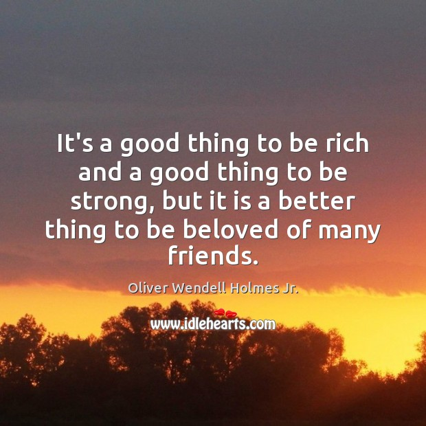 It's a good thing to be rich and a good thing to Oliver Wendell Holmes Jr. Picture Quote