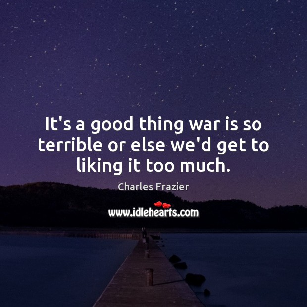 It's a good thing war is so terrible or else we'd get to liking it too much. Charles Frazier Picture Quote