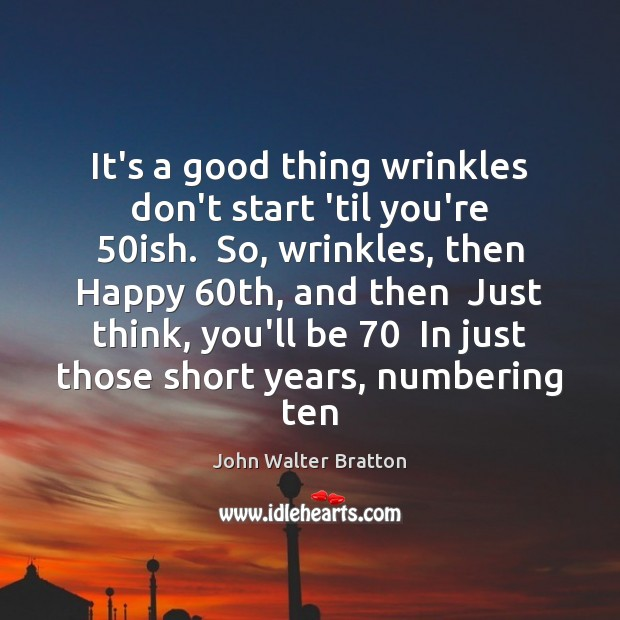 It's a good thing wrinkles don't start 'til you're 50ish.  So, wrinkles, John Walter Bratton Picture Quote