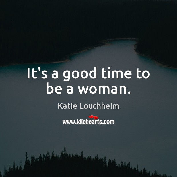 It's a good time to be a woman. Image