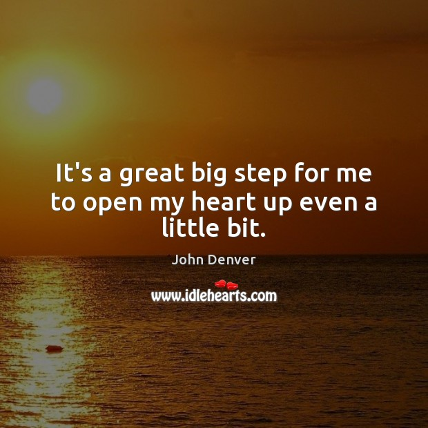 It's a great big step for me to open my heart up even a little bit. John Denver Picture Quote